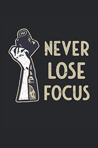 Never Lose Focus: Enfoque de la cámara dicho divertido fotógrafo fotografía regalos cuaderno rayado (formato A5, 15, 24 x 22, 86 cm, 120 páginas)