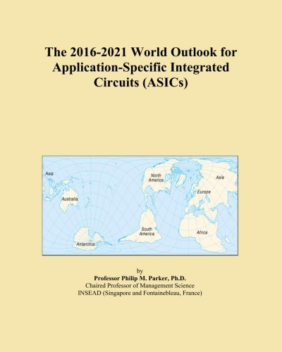 The 2016-2021 World Outlook for Application-Specific Integrated Circuits (ASICs)