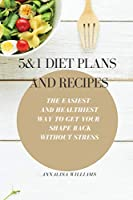 5 and 1 Diet Plans and Recipes: The Easiest and Healthiest Way to get Your Shape Back Without Stress