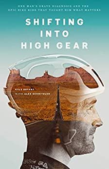 Shifting into High Gear: One Man's Grave Diagnosis and the Epic Bike Ride That Taught Him What Matters by [Kyle Bryant]