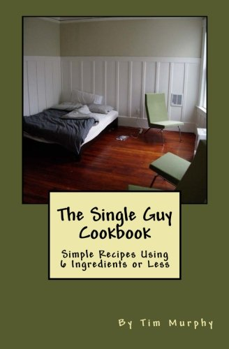 The Single Guy Cookbook: Simple Recipes Using 6 Ingredients or Less (Cookbooks for Guys) (Volume 7)