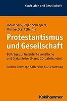 Protestantismus Und Gesellschaft: Beitrage Zur Geschichte Von Kirche Und Diakonie Im 19. Und 20. Jahrhundert. Jochen-christoph Kaiser Zum 65. Geburtstag (Konfession Und Gesellschaft)