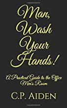 Man, Wash Your Hands!: A Practical Guide to the Office Men's Room