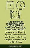Il tuo Digiuno Personalizzato: Cosa e quando mangiare: Impara a combinare il digiuno settimanale nelle sue diverse varianti con il digiuno intermittente ... e 24 ore (Il Segreto dei Centenari Vol. 12)