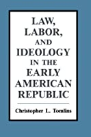 Law, Labor, and Ideology in the Early American Republic by Christopher L. Tomlins(1993-04-30)