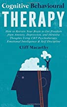 Cognitive Behavioural Therapy: How to Retrain Your Brain to Get Freedom from Anxiety, Depression, and Intrusive Thoughts Using CBT Psychotherapy, Emotional Intelligence & Self Discipline