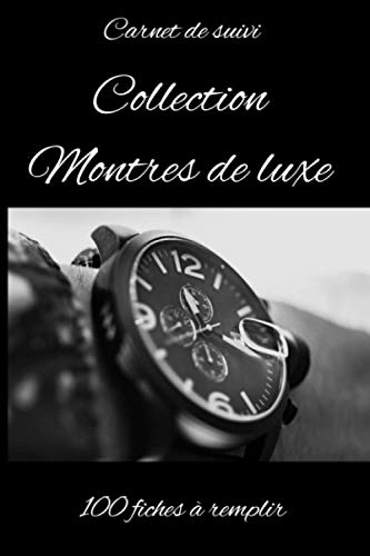 Carnet de suivi montres de luxe-livre montres mecaniques-livre montre de luxe: Collectionneur de montre-amateur de montres-passionné de montres-horlogerie de luxe