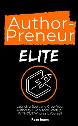 AuthorPreneur Elite: Launch a Book and Grow Your Authority Like a Tech Startup - WITHOUT Writing It Yourself (Digital Marketing Mastery 4)