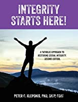 Integrity Starts Here! A Catholic Approach to Restoring Sexual Integrity. Second Edition