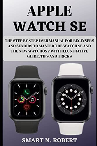 Apple Watch Se: The Step By Step User Manual For Beginners And Seniors To Master The Watch Se And The New Watchos 7 With Illustrative Guide, Tips And Tricks