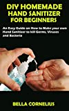DIY HOMEMADE HAND SANITIZER FOR BEGINNERS: An Easy Guide on How to Make your own Hand Sanitizer to kill Germs, Viruses and Bacteria (English Edition)