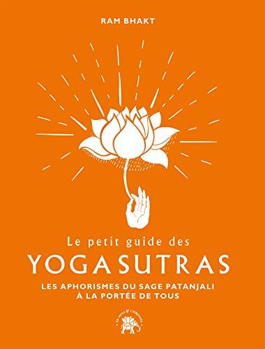 Le petit guide des Yoga sutras: Les aphorismes du sage Patanjali à la portée de tous