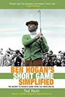 Ben Hogan's Short Game Simplified: The Secret to Hogan's Game from 100 Yards and In