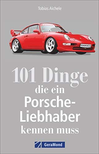 101 Dinge, die ein Porsche-Liebhaber kennen muss. Wichtige, interessante und amüsante Fakten rund um den Porsche. Ein Handbuch zu Geschichte, Technik und Kuriositäten.