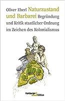 Naturzustand und Barbarei: Begruendung und Kritik staatlicher Ordnung im Zeichen des Kolonialismus