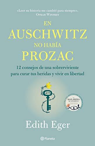 En Auschwitz No Había Prozac: 12 Consejos de Una Superviviente Para Curar Tus Heridas Y Vivir En Libertadad