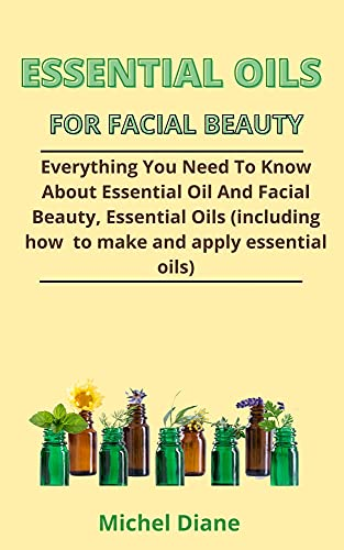 Essential Oils For Facial Beauty: Everything You Need To Know About Essential Oils And Facial Beauty, Essential Oils (Including How To Make And Apply Essential Oils) (English Edition)