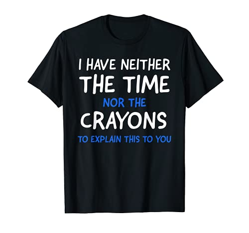 I Don't Have The Time Or The Crayons Funny Sarcasm Quote T-Shirt