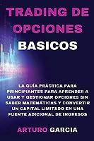 Trading de Opciones Basicos: La guía práctica para principiantes para aprender a usar y gestionar opciones sin saber matemáticas y convertir un capital limitado en una fuente adicional de ingresos