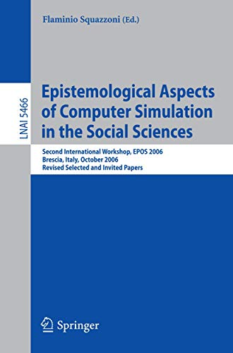 Epistemological Aspects of Computer Simulation in the Social Sciences: Second International Workshop, EPOS 2006, Brescia, Italy, October 5-6, 2006, ... Notes in Computer Science (5466), Band 5466)