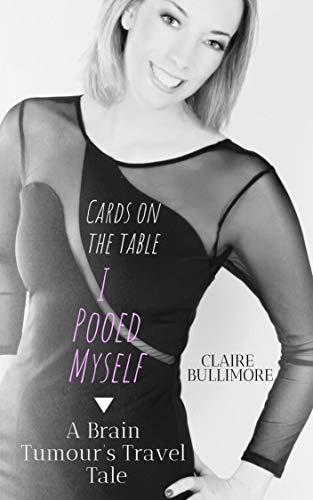 A Brain Tumour's Travel Tale: Cards On The Table, I Pooed Myself by [Claire Bullimore, Amanda Thomas]