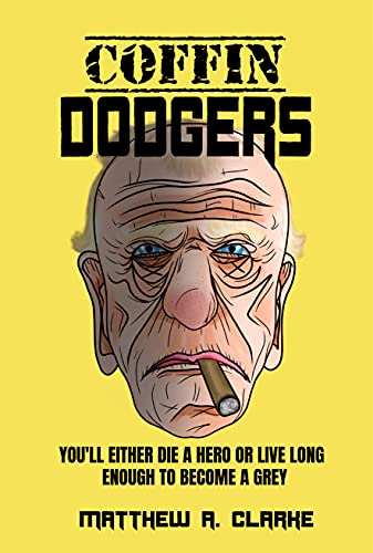 Coffin Dodgers: You'll Either Die a Hero, Or Live Long Enough to Become a Grey by [Matthew Clarke]
