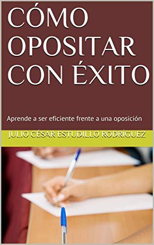 CÓMO OPOSITAR CON ÉXITO: Aprende a ser eficiente frente a una oposición eBook: Estudillo Rodríguez, Julio César: Amazon.es: Tienda Kindle