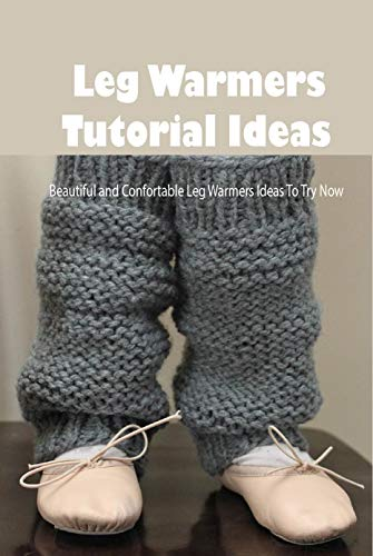 Leg Warmers Tutorial Ideas: Beautiful and Confortable Leg Warmers Ideas To Try Now: Crochet Leg Warmers Pattern (English Edition)