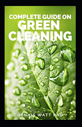 COMPLETE GUIDE ON GREEN CLEANING: All You Need To know About Non Toxic Homemade Recipes, Quick And Faster