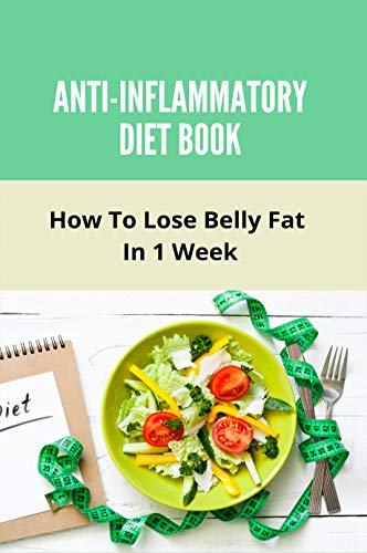 Anti-Inflammatory Diet Book: How To Lose Belly Fat In 1 Week: Foods To Reduce Belly Fat (English Edition)