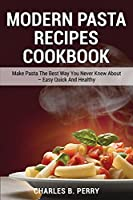 Modern Раѕtа Recipes cookbook: Make Pasta The Best Way You Never Knew About - Easy Quick And Healthy