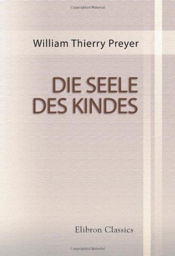 Die Seele des Kindes: Beobachtungen über die geistige Entwicklung des Menschen in den ersten Lebensjahren. Von W. Preyer. Zweite vermehrte Auflage