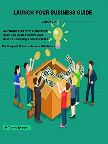 LAUNCH YOUR BUSINESS GUIDE: 2 Books In 1, Crowdfunding And Aws For Beginners; Equity Real Estate Platforms 2020, Steps To Launching A Successful And The ... On Amazon Web Service (English Edition)