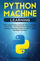 1 Python Machine Learning: Understand Python Libraries (Keras, NumPy, Scikit-lear, TensorFlow) for Implementing Machine Learning Models in Order to Build Intelligent Systems