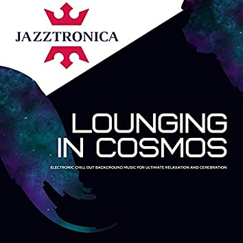 Lounging In Cosmos - Electronic Chill Out Background Music For Ultimate Relaxation And Cerebration