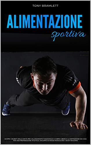 ALIMENTAZIONE SPORTIVA : Scopri i segreti della dieta per l'allenamento funzionale a corpo libero e la definizione da casa per una preparazione atletica, sviluppo di massa muscolare e body building