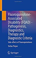 Fluoroquinolone-Associated Disability (FQAD) - Pathogenesis, Diagnostics, Therapy and Diagnostic Criteria: Side-effects of Fluoroquinolones