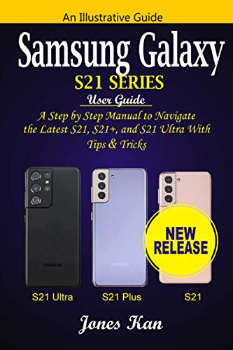 Samsung Galaxy S21 Series User Guide: A Step-by-Step Manual to Navigate the Latest S21, S21+, and S21 Ultra with Tips & Tricks