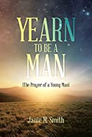 Yearn to Be a Man: (The Prayer of a Young Man)