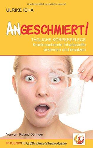 ANGESCHMIERT!: TÄGLICHE KÖRPERPFLEGE - Krankmachende Inhaltsstoffe erkennen und ersetzen