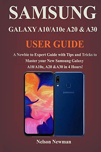 Samsung Galaxy A10/A10e, A20 & A30 User Guide: A Newbie to Expert Guide with Tips and Tricks to Master your New Samsung Galaxy A10/A10e, A20 & A30 in 4 Hours!