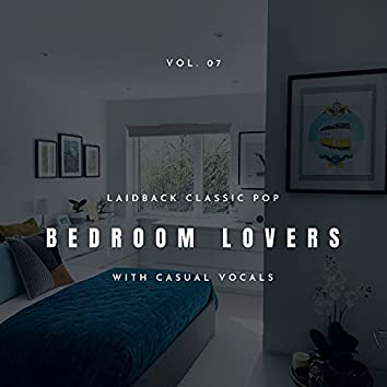 Bedroom Lovers - Laidback Classic Pop With Casual Vocals, Vol. 07