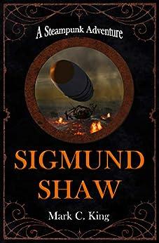 Sigmund Shaw: A Steampunk Adventure by [Mark C. King]