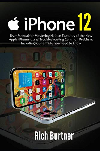 iPhone 12: User Manual for Mastering Hidden Features of the New Apple iPhone 12 and Troubleshooting Common Problems Including iOS 14 Tricks you need to know
