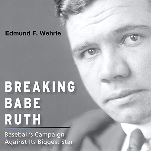 Breaking Babe Ruth: Baseball's Campaign Against Its Biggest Star cover art