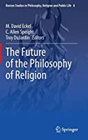 The Future of the Philosophy of Religion (Boston Studies in Philosophy, Religion and Public Life, 8)