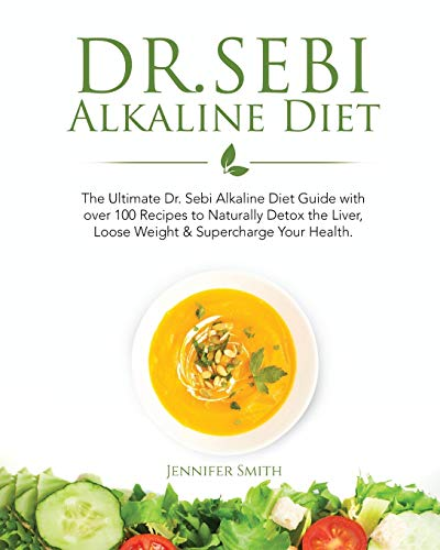 Dr. Sebi Alkaline Diet: The Ultimate Dr. Sebi Alkaline Diet Guide with over 100 Recipes to Naturally Detox the Liver, Loose Weight & Supercharge Your Health.