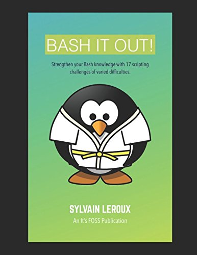 Download Bash it Out!: Strengthen your Bash knowledge with 17 scripting challenges of varied difficulties 1521773262