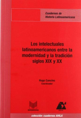 Los intelectuales latinoamericanos entre la modernidad y la tradición siglos XIX y XX: (Cuadernos de Historia Latinoamericana)