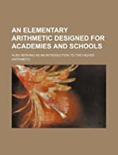 An Elementary Arithmetic Designed for Academies and Schools; Also Serving as an Introduction to the Higher Arithmetic